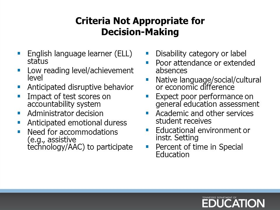 Criteria Not Appropriate for Decision-Making  English language learner (ELL) status  Low reading level/achievement level  Anticipated disruptive be