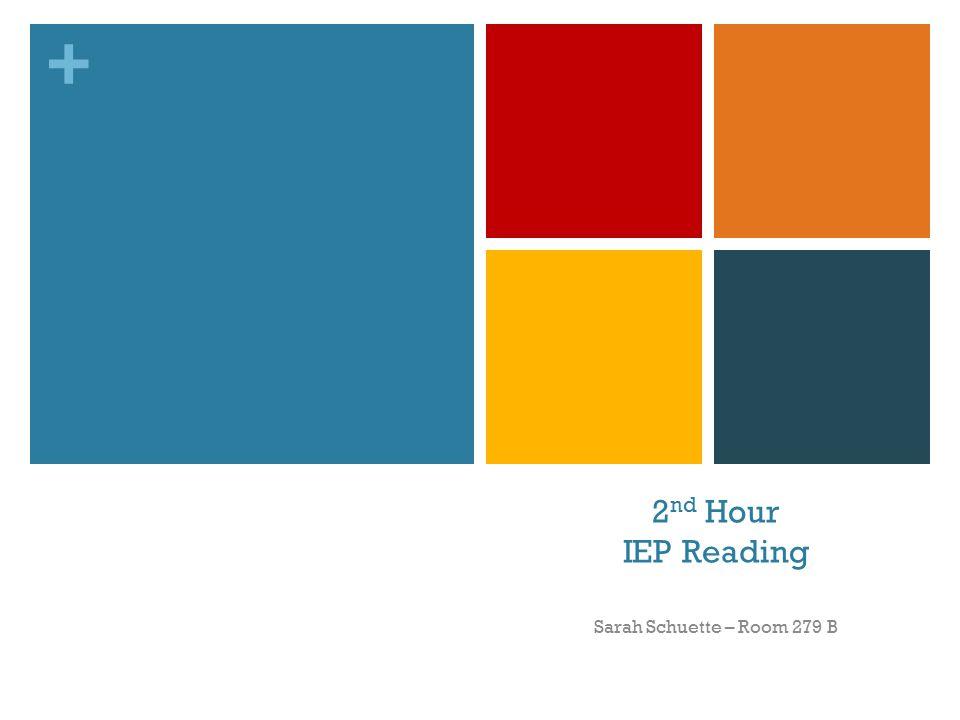 + 2 nd Hour IEP Reading Sarah Schuette – Room 279 B