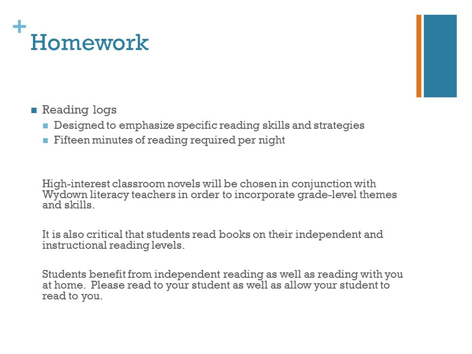 + Homework Reading logs Designed to emphasize specific reading skills and strategies Fifteen minutes of reading required per night High-interest classroom novels will be chosen in conjunction with Wydown literacy teachers in order to incorporate grade-level themes and skills.