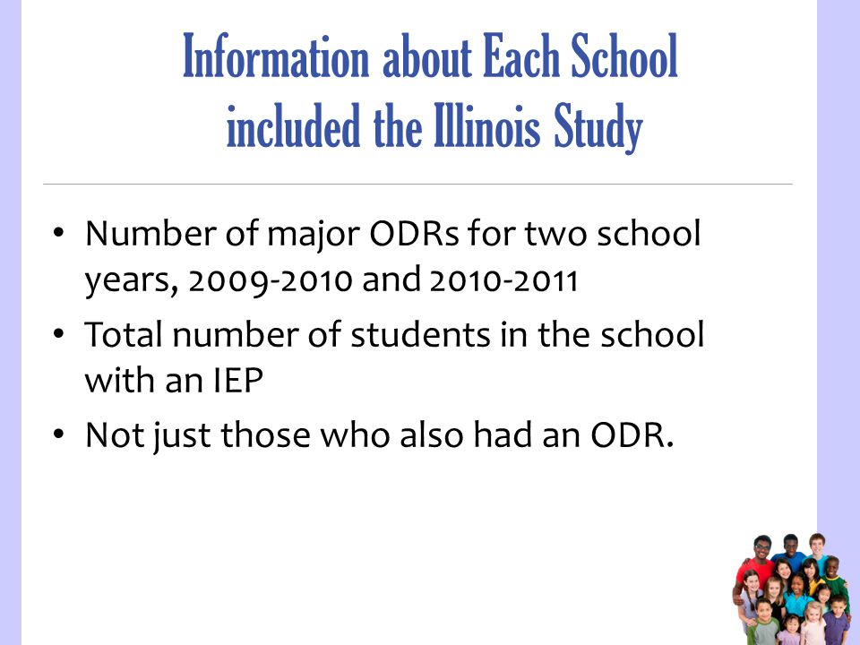 Information about Each School included the Illinois Study Number of major ODRs for two school years, 2009-2010 and 2010-2011 Total number of students in the school with an IEP Not just those who also had an ODR.
