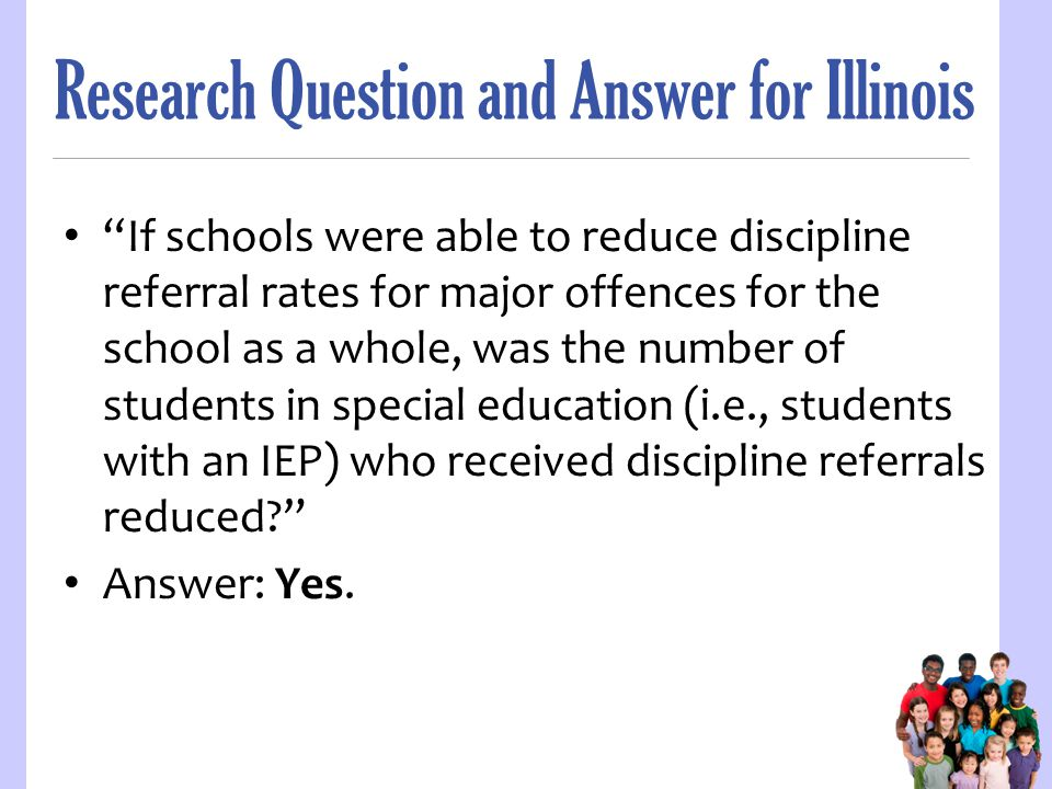 Research Question and Answer for Illinois If schools were able to reduce discipline referral rates for major offences for the school as a whole, was the number of students in special education (i.e., students with an IEP) who received discipline referrals reduced? Answer: Yes.