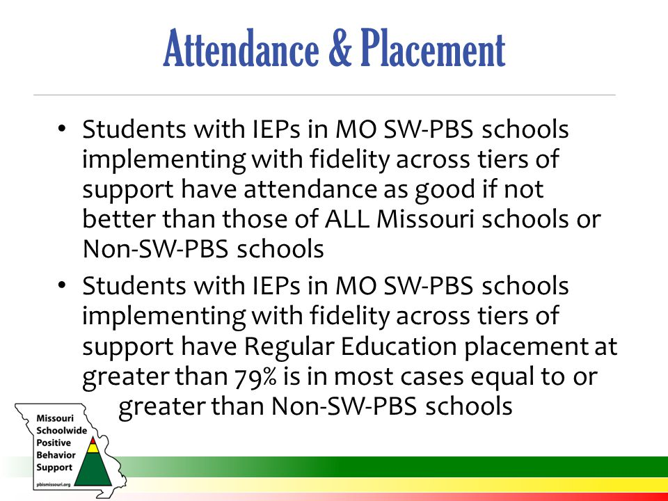 Attendance & Placement Students with IEPs in MO SW-PBS schools implementing with fidelity across tiers of support have attendance as good if not better than those of ALL Missouri schools or Non-SW-PBS schools Students with IEPs in MO SW-PBS schools implementing with fidelity across tiers of support have Regular Education placement at greater than 79% is in most cases equal to or greater than Non-SW-PBS schools