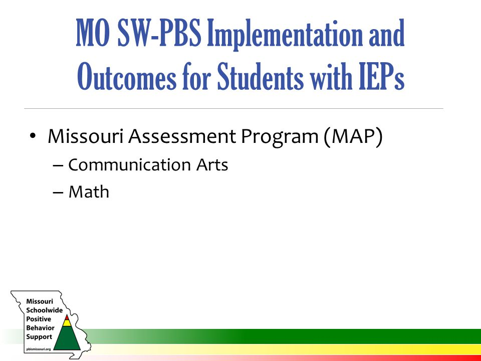 MO SW-PBS Implementation and Outcomes for Students with IEPs Missouri Assessment Program (MAP) – Communication Arts – Math