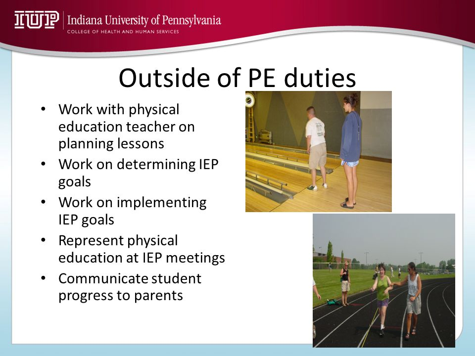 Outside of PE duties Work with physical education teacher on planning lessons Work on determining IEP goals Work on implementing IEP goals Represent physical education at IEP meetings Communicate student progress to parents