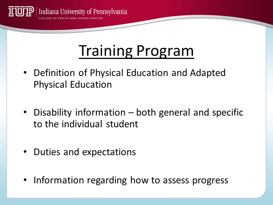 Training Program Definition of Physical Education and Adapted Physical Education Disability information – both general and specific to the individual student Duties and expectations Information regarding how to assess progress