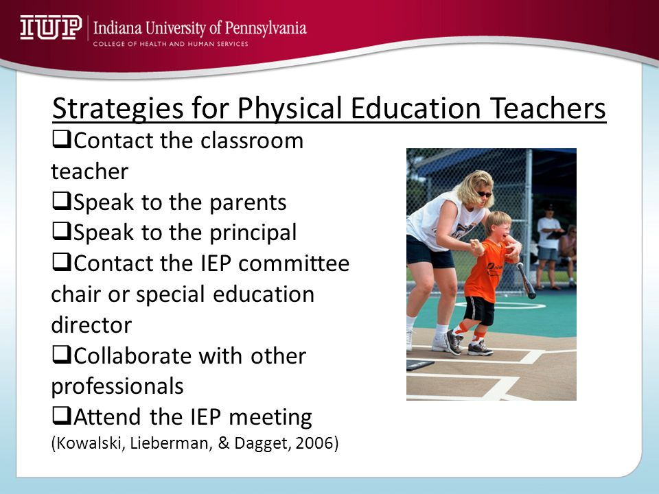 Strategies for Physical Education Teachers  Contact the classroom teacher  Speak to the parents  Speak to the principal  Contact the IEP committee chair or special education director  Collaborate with other professionals  Attend the IEP meeting (Kowalski, Lieberman, & Dagget, 2006)