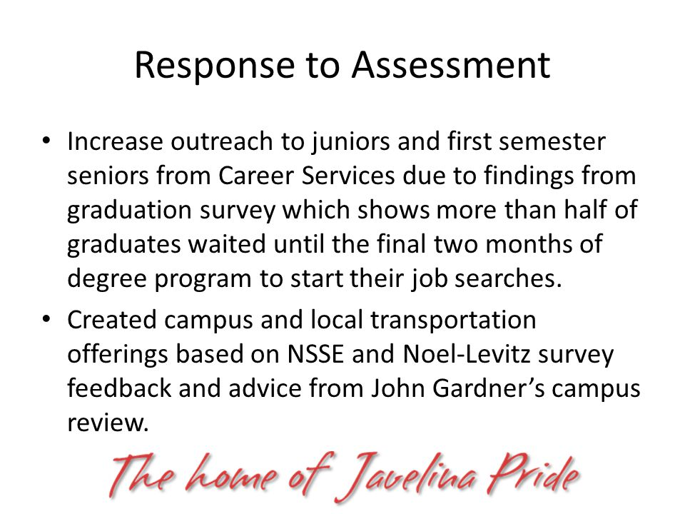 Response to Assessment Increase outreach to juniors and first semester seniors from Career Services due to findings from graduation survey which shows more than half of graduates waited until the final two months of degree program to start their job searches.