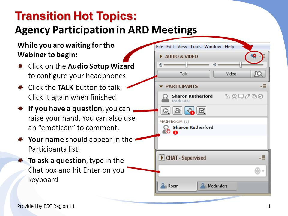 Transition Hot Topics: Transition Hot Topics: Agency Participation in ARD Meetings While you are waiting for the Webinar to begin:  Click on the Audio Setup Wizard to configure your headphones  Click the TALK button to talk; Click it again when finished  If you have a question, you can raise your hand.