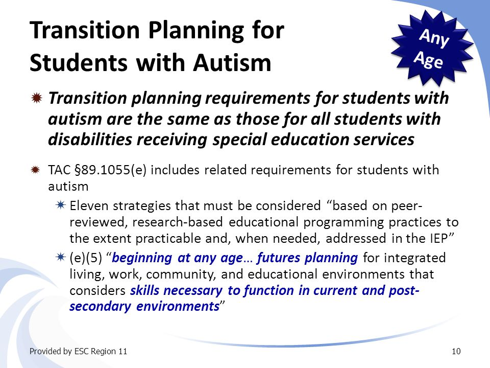 Transition Planning for Students with Autism  Transition planning requirements for students with autism are the same as those for all students with disabilities receiving special education services Provided by ESC Region 1110  TAC §89.1055(e) includes related requirements for students with autism  Eleven strategies that must be considered based on peer- reviewed, research-based educational programming practices to the extent practicable and, when needed, addressed in the IEP  (e)(5) beginning at any age… futures planning for integrated living, work, community, and educational environments that considers skills necessary to function in current and post- secondary environments Any Age