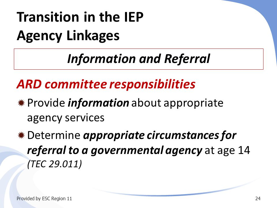 Transition in the IEP Agency Linkages Information and Referral Provided by ESC Region 1124 ARD committee responsibilities  Provide information about appropriate agency services  Determine appropriate circumstances for referral to a governmental agency at age 14 (TEC 29.011)