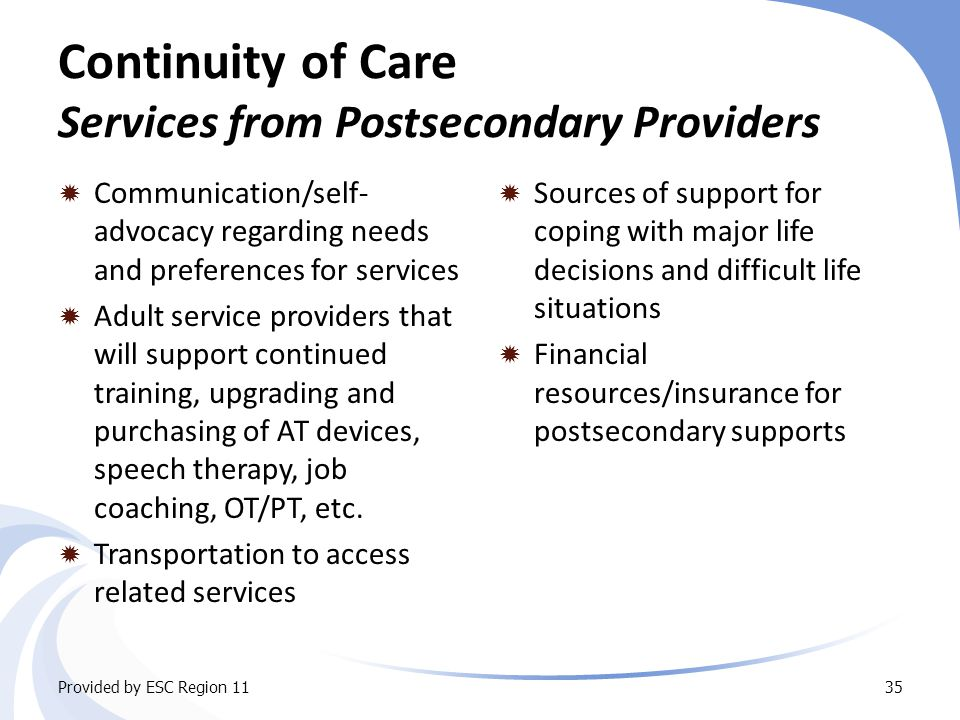 Continuity of Care Services from Postsecondary Providers  Communication/self- advocacy regarding needs and preferences for services  Adult service providers that will support continued training, upgrading and purchasing of AT devices, speech therapy, job coaching, OT/PT, etc.