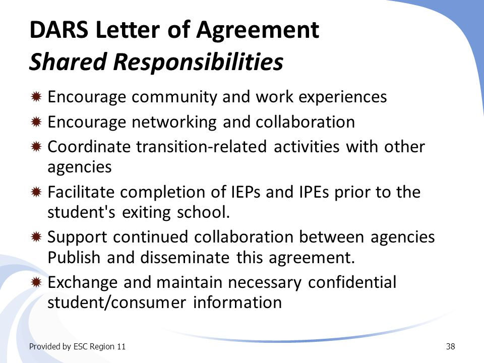 DARS Letter of Agreement Shared Responsibilities  Encourage community and work experiences  Encourage networking and collaboration  Coordinate transition-related activities with other agencies  Facilitate completion of IEPs and IPEs prior to the student s exiting school.