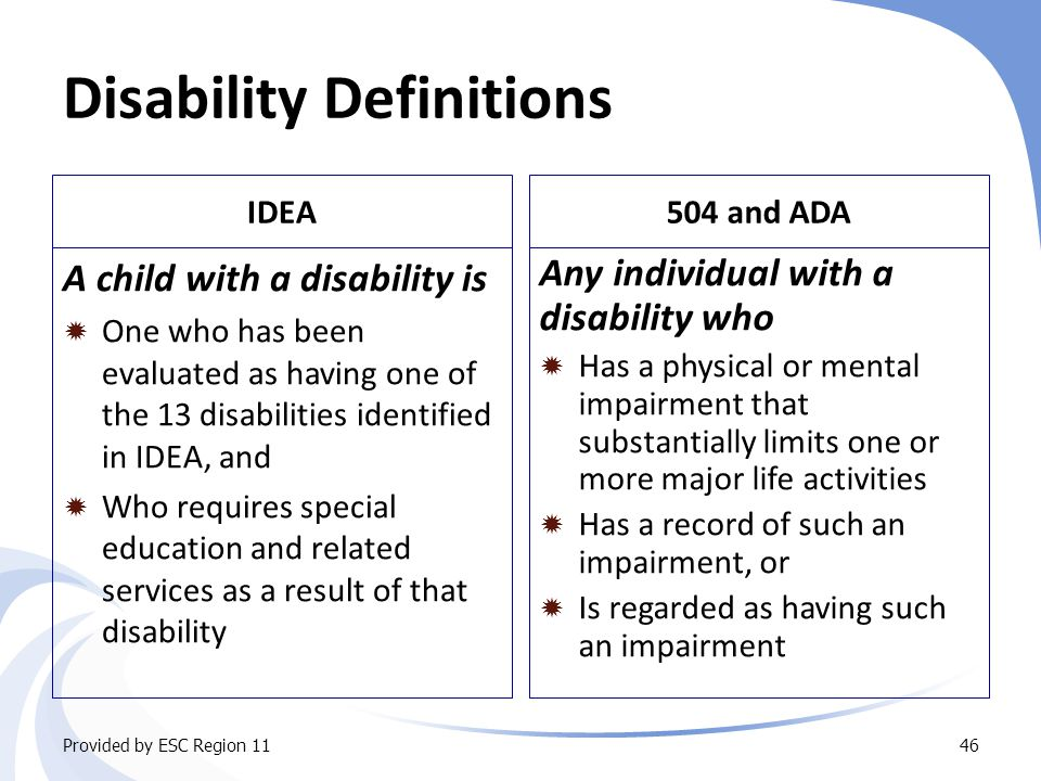 Disability Definitions IDEA A child with a disability is  One who has been evaluated as having one of the 13 disabilities identified in IDEA, and  Who requires special education and related services as a result of that disability 504 and ADA Any individual with a disability who  Has a physical or mental impairment that substantially limits one or more major life activities  Has a record of such an impairment, or  Is regarded as having such an impairment Provided by ESC Region 1146