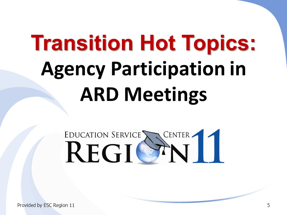 Transition in the IEP Agency Linkages Beyond Referral – Facilitating Contact Provided by ESC Region 1126 ARD committee responsibilities  Determine interagency responsibilities and/or linkages  Invite agencies that may be responsible for providing or paying for services to attend the ARD meeting  Secure consent from parents/adult student in compliance with district policy/operating guidelines  On the ARD notice, identify any other agency that will be invited to send a representative.