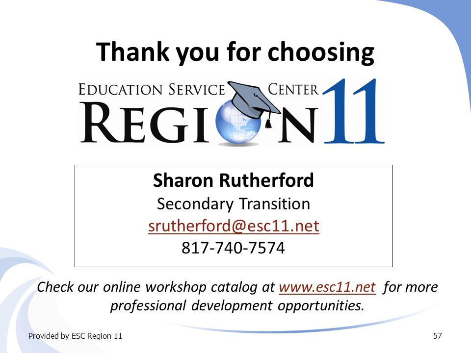 Thank you for choosing Sharon Rutherford Secondary Transition srutherford@esc11.net 817-740-7574 Check our online workshop catalog at www.esc11.net for more professional development opportunities.www.esc11.net Provided by ESC Region 1157
