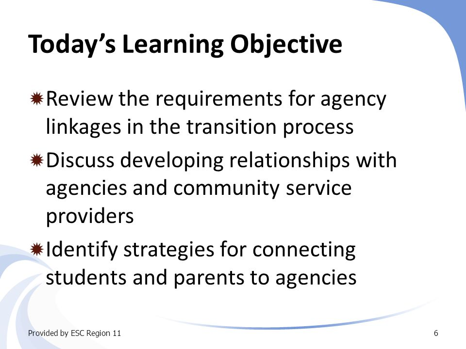 Today's Learning Objective  Review the requirements for agency linkages in the transition process  Discuss developing relationships with agencies and community service providers  Identify strategies for connecting students and parents to agencies Provided by ESC Region 116