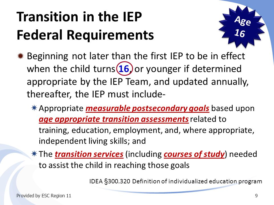 Transition in the IEP Federal Requirements  Beginning not later than the first IEP to be in effect when the child turns 16, or younger if determined appropriate by the IEP Team, and updated annually, thereafter, the IEP must include-  Appropriate measurable postsecondary goals based upon age appropriate transition assessments related to training, education, employment, and, where appropriate, independent living skills; and  The transition services (including courses of study) needed to assist the child in reaching those goals Provided by ESC Region 119 Age 16 IDEA §300.320 Definition of individualized education program