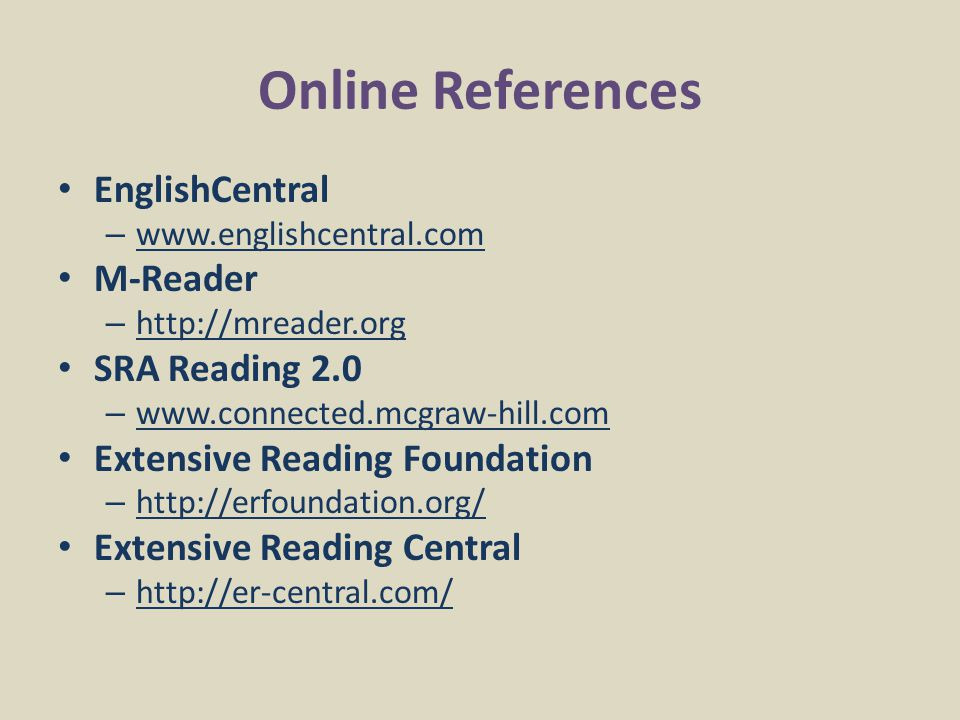Online References EnglishCentral – www.englishcentral.com M-Reader – http://mreader.org SRA Reading 2.0 – www.connected.mcgraw-hill.com Extensive Reading Foundation – http://erfoundation.org/ Extensive Reading Central – http://er-central.com/