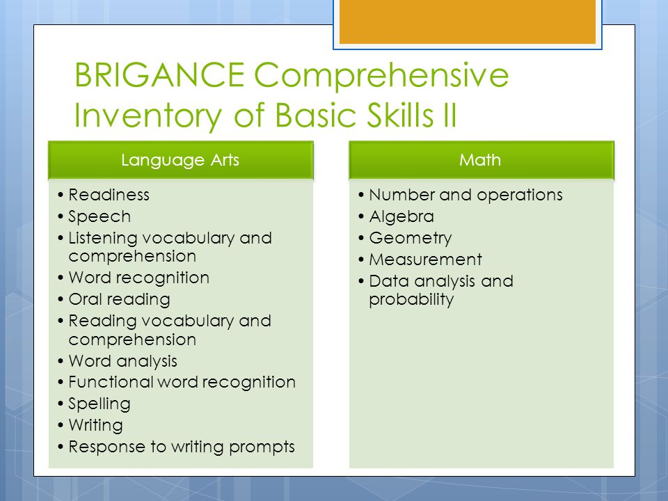 BRIGANCE Comprehensive Inventory of Basic Skills II Language Arts Readiness Speech Listening vocabulary and comprehension Word recognition Oral reading Reading vocabulary and comprehension Word analysis Functional word recognition Spelling Writing Response to writing prompts Math Number and operations Algebra Geometry Measurement Data analysis and probability