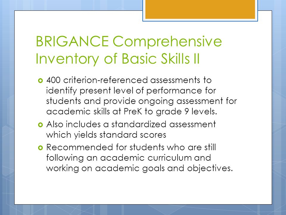 BRIGANCE Comprehensive Inventory of Basic Skills II  400 criterion-referenced assessments to identify present level of performance for students and provide ongoing assessment for academic skills at PreK to grade 9 levels.