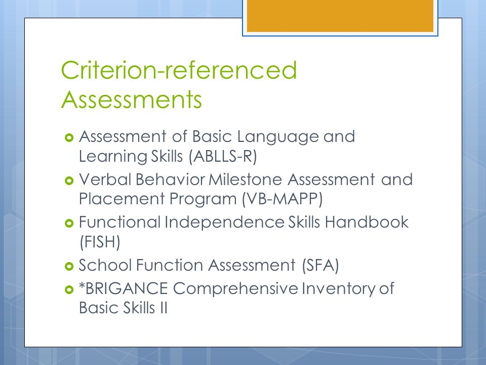 Criterion-referenced Assessments  Assessment of Basic Language and Learning Skills (ABLLS-R)  Verbal Behavior Milestone Assessment and Placement Program (VB-MAPP)  Functional Independence Skills Handbook (FISH)  School Function Assessment (SFA)  *BRIGANCE Comprehensive Inventory of Basic Skills II