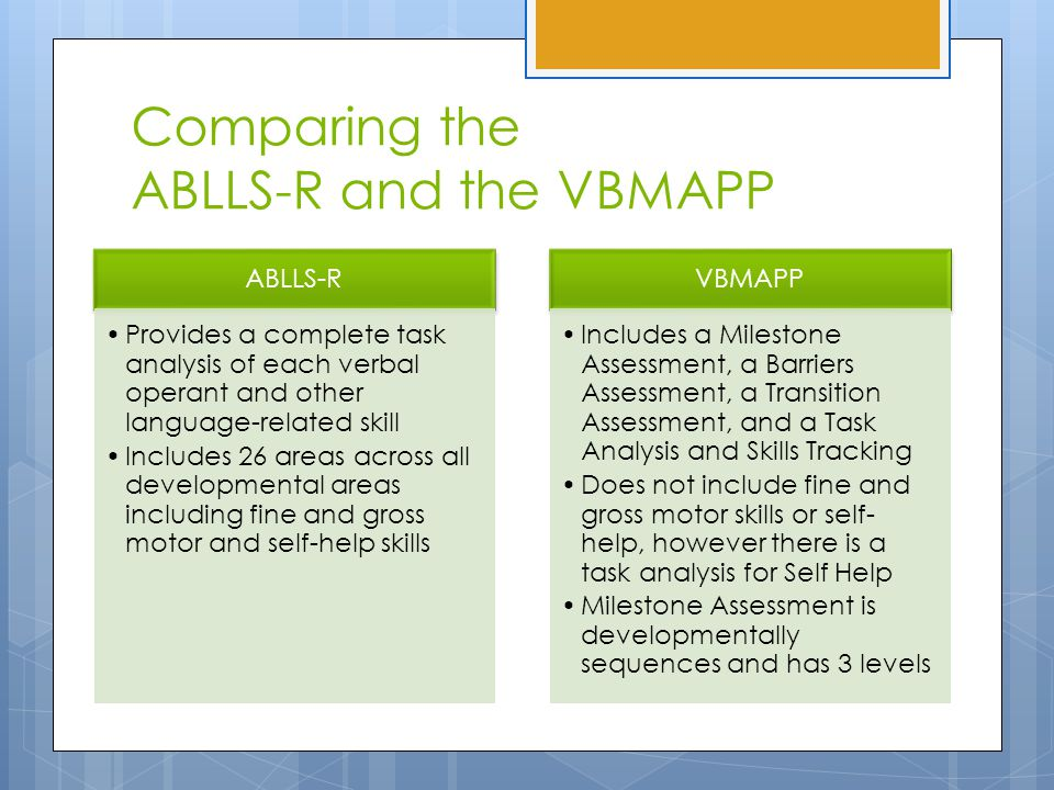 Comparing the ABLLS-R and the VBMAPP ABLLS-R Provides a complete task analysis of each verbal operant and other language-related skill Includes 26 areas across all developmental areas including fine and gross motor and self-help skills VBMAPP Includes a Milestone Assessment, a Barriers Assessment, a Transition Assessment, and a Task Analysis and Skills Tracking Does not include fine and gross motor skills or self- help, however there is a task analysis for Self Help Milestone Assessment is developmentally sequences and has 3 levels