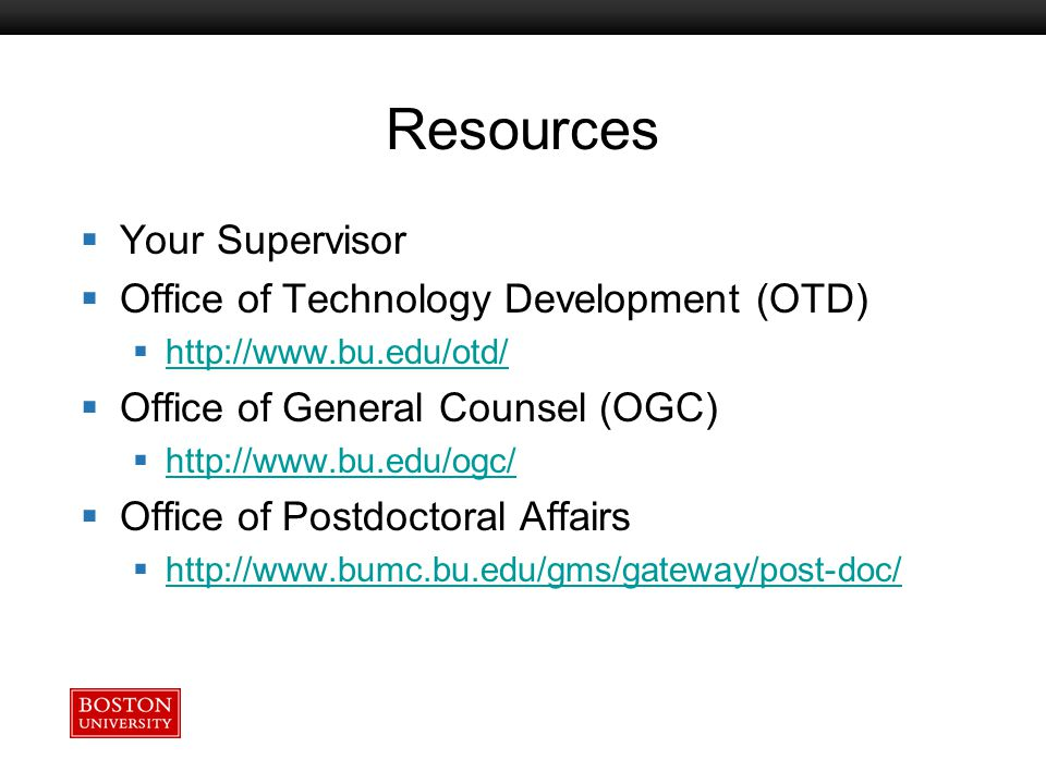 Boston University Slideshow Title Goes Here Resources  Your Supervisor  Office of Technology Development (OTD)  http://www.bu.edu/otd/ http://www.bu.edu/otd/  Office of General Counsel (OGC)  http://www.bu.edu/ogc/ http://www.bu.edu/ogc/  Office of Postdoctoral Affairs  http://www.bumc.bu.edu/gms/gateway/post-doc/ http://www.bumc.bu.edu/gms/gateway/post-doc/
