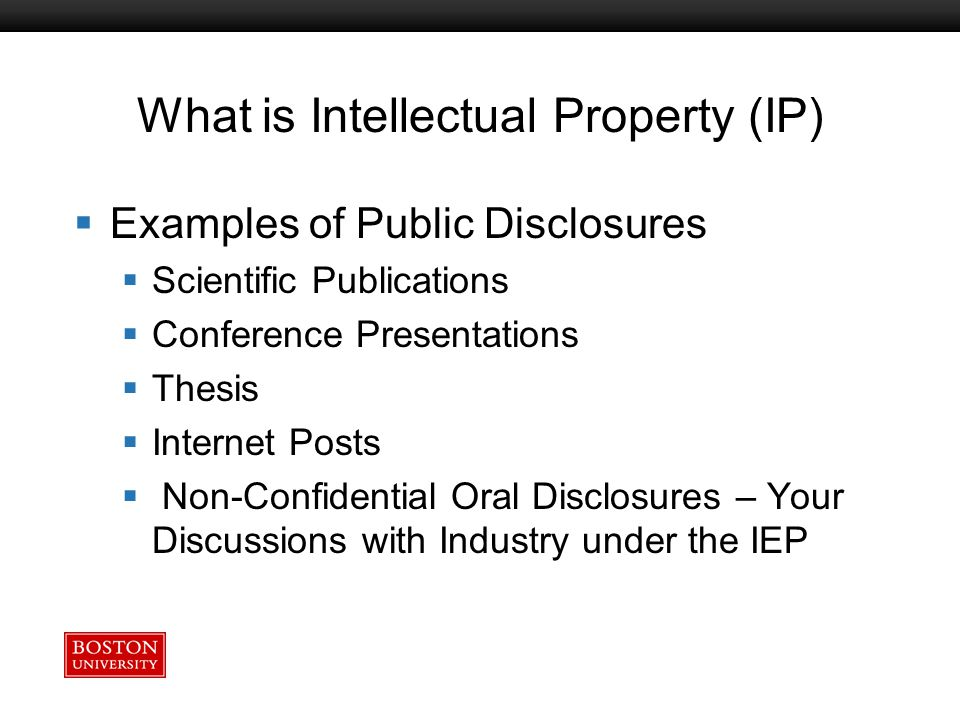 Boston University Slideshow Title Goes Here What is Intellectual Property (IP)  Examples of Public Disclosures  Scientific Publications  Conference Presentations  Thesis  Internet Posts  Non-Confidential Oral Disclosures – Your Discussions with Industry under the IEP