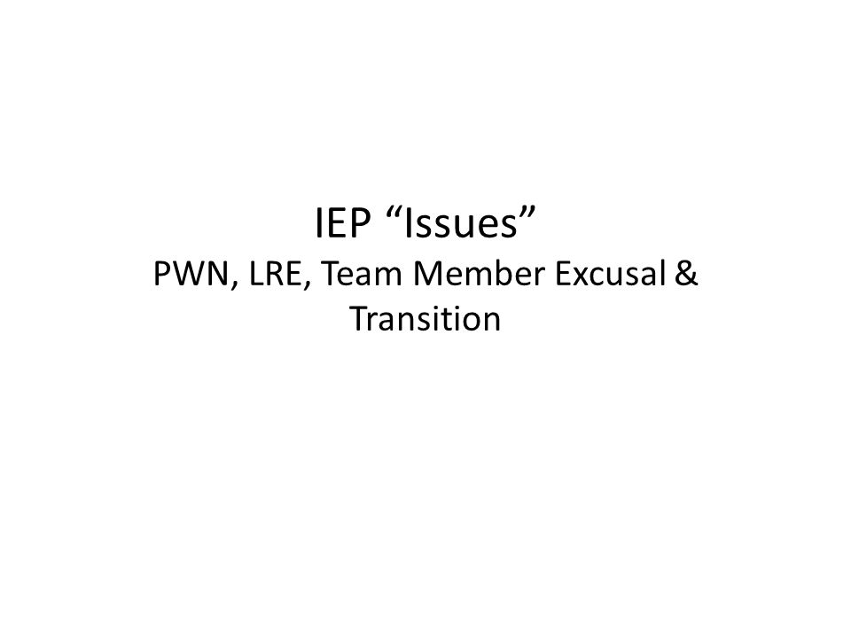 """IEP """"Issues"""" PWN, LRE, Team Member Excusal & Transition"""