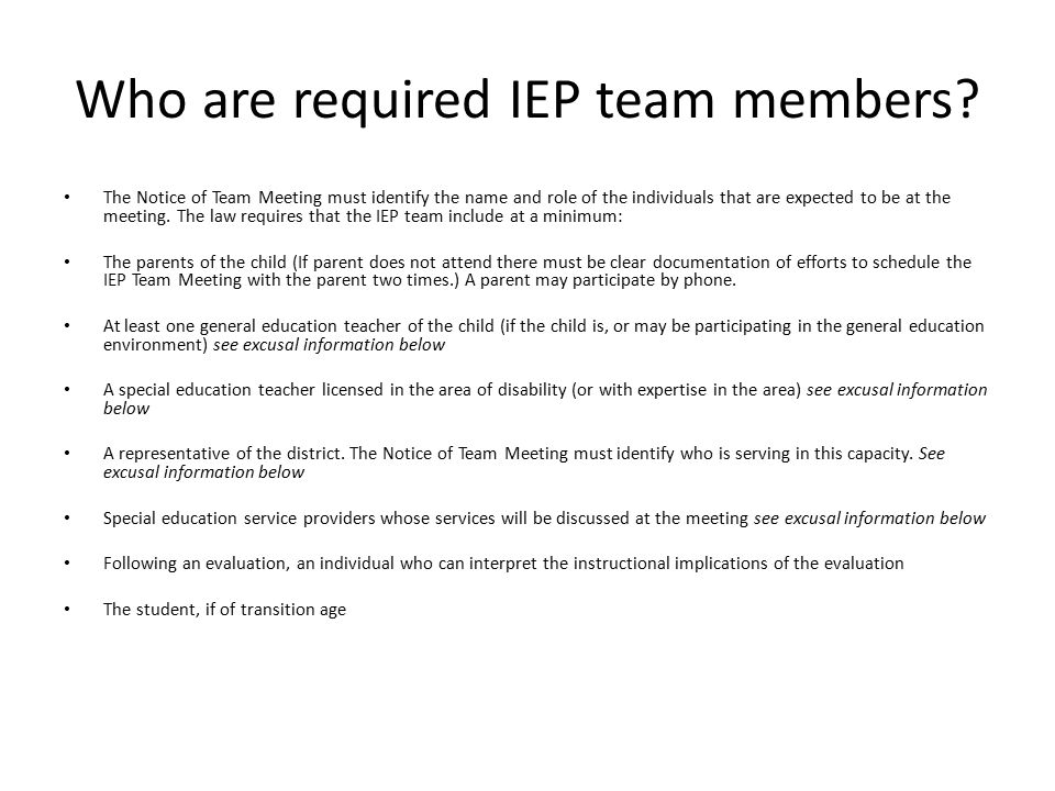 Who are required IEP team members? The Notice of Team Meeting must identify the name and role of the individuals that are expected to be at the meetin