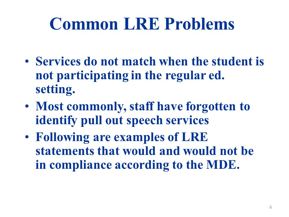 Common LRE Problems Services do not match when the student is not participating in the regular ed. setting. Most commonly, staff have forgotten to ide
