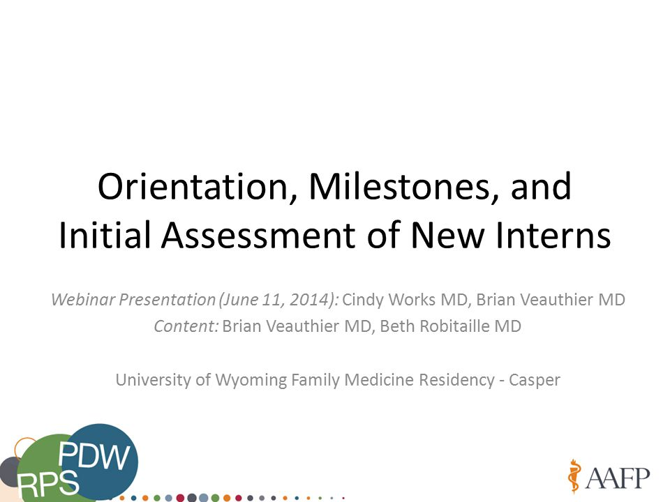 Orientation, Milestones, and Initial Assessment of New Interns Webinar Presentation (June 11, 2014): Cindy Works MD, Brian Veauthier MD Content: Brian Veauthier MD, Beth Robitaille MD University of Wyoming Family Medicine Residency - Casper