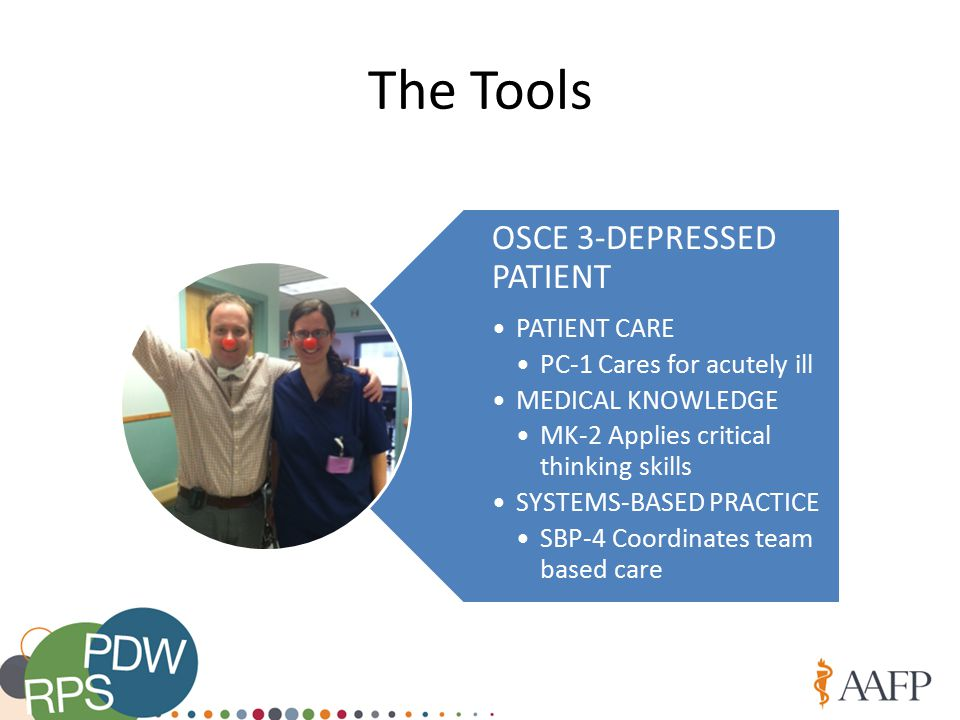 The Tools OSCE 3-DEPRESSED PATIENT PATIENT CARE PC-1 Cares for acutely ill MEDICAL KNOWLEDGE MK-2 Applies critical thinking skills SYSTEMS-BASED PRACTICE SBP-4 Coordinates team based care