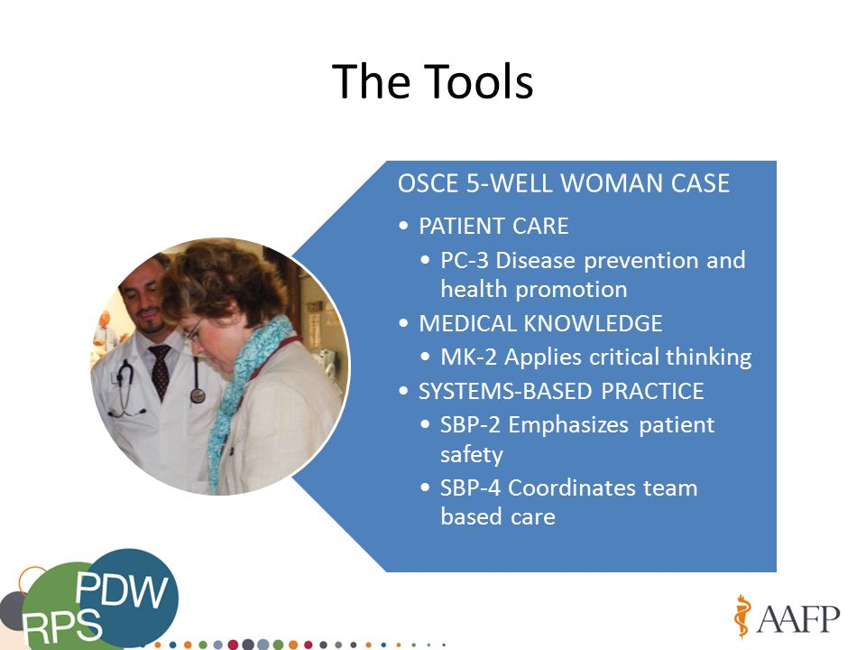 The Tools OSCE 5-WELL WOMAN CASE PATIENT CARE PC-3 Disease prevention and health promotion MEDICAL KNOWLEDGE MK-2 Applies critical thinking SYSTEMS-BASED PRACTICE SBP-2 Emphasizes patient safety SBP-4 Coordinates team based care