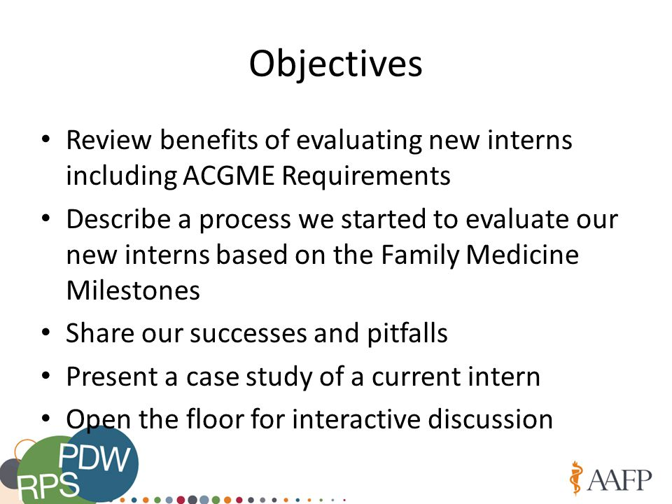 Objectives Review benefits of evaluating new interns including ACGME Requirements Describe a process we started to evaluate our new interns based on the Family Medicine Milestones Share our successes and pitfalls Present a case study of a current intern Open the floor for interactive discussion