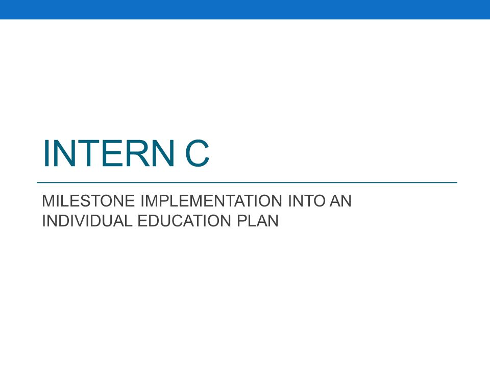 INTERN C MILESTONE IMPLEMENTATION INTO AN INDIVIDUAL EDUCATION PLAN