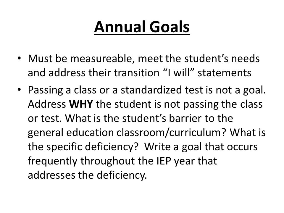 Annual Goals Must be measureable, meet the student's needs and address their transition I will statements Passing a class or a standardized test is not a goal.