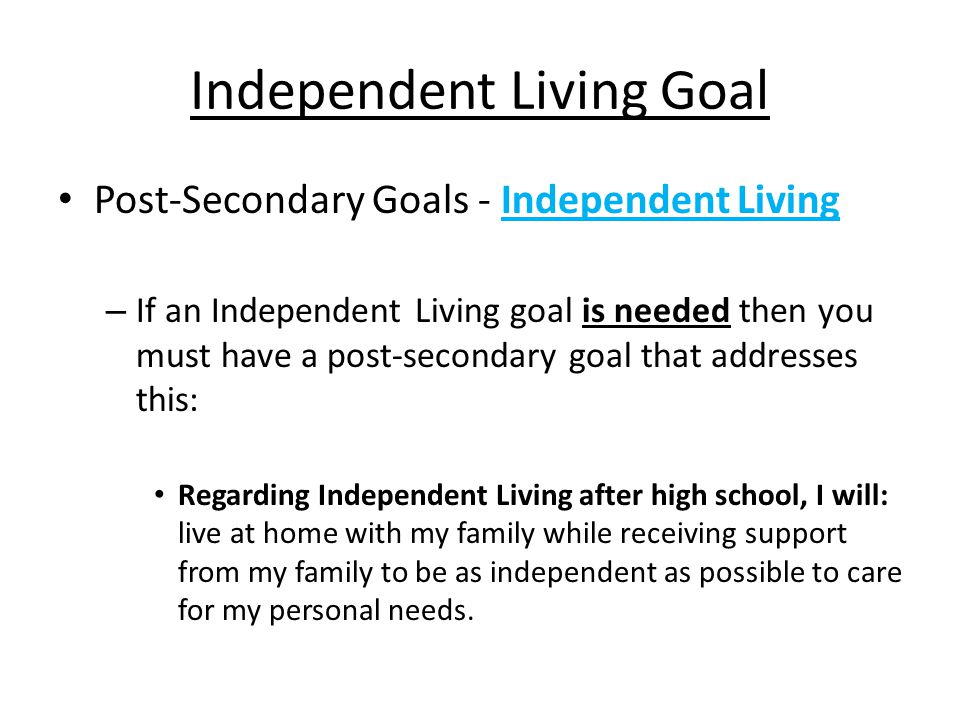 Independent Living Goal Post-Secondary Goals - Independent Living – If an Independent Living goal is needed then you must have a post-secondary goal that addresses this: Regarding Independent Living after high school, I will: live at home with my family while receiving support from my family to be as independent as possible to care for my personal needs.