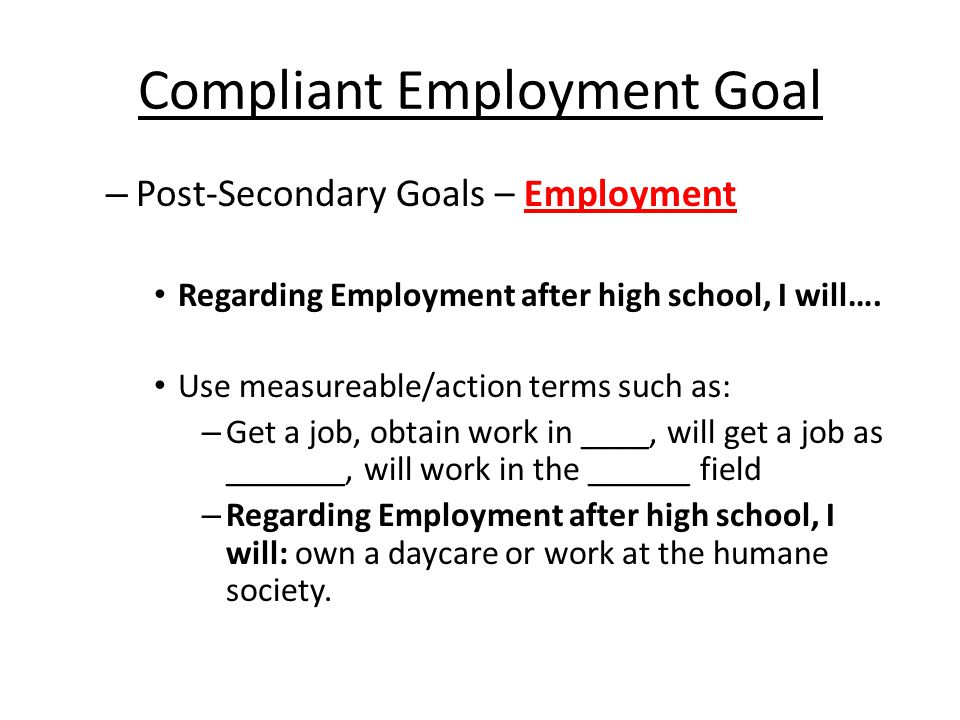 Non-compliant Education and Training Goal Post-Secondary Goals - Education and Training What NOT to write: hopes to, explore, would like to, wants to, will seek, will try to, wants to go to college Regarding Education and Training after high school, I will: – As of March 20,2012, Kristan would like to enroll at Indiana University or Vincennes University and earn a bachelor's degree in the field of computer science or construction.