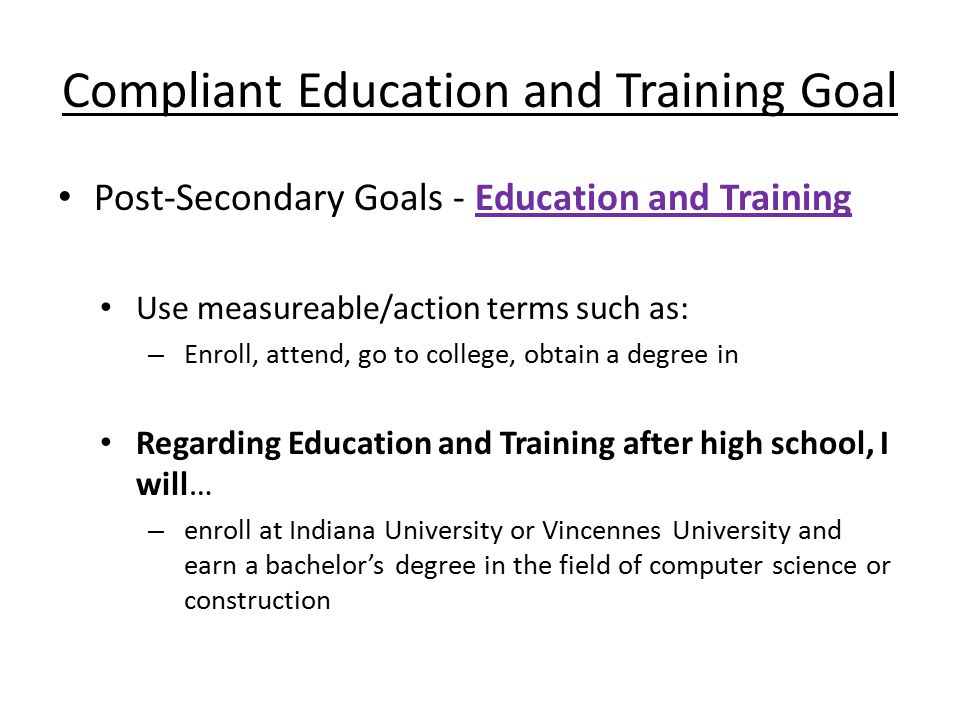 Compliant Education and Training Goal Post-Secondary Goals - Education and Training Use measureable/action terms such as: – Enroll, attend, go to college, obtain a degree in Regarding Education and Training after high school, I will… – enroll at Indiana University or Vincennes University and earn a bachelor's degree in the field of computer science or construction