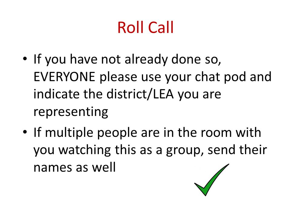Roll Call If you have not already done so, EVERYONE please use your chat pod and indicate the district/LEA you are representing If multiple people are