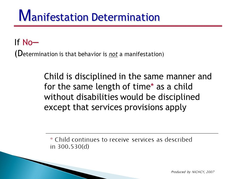 M anifestation Determination – If No – (D etermination is that behavior is not a manifestation) Child is disciplined in the same manner and for the sa