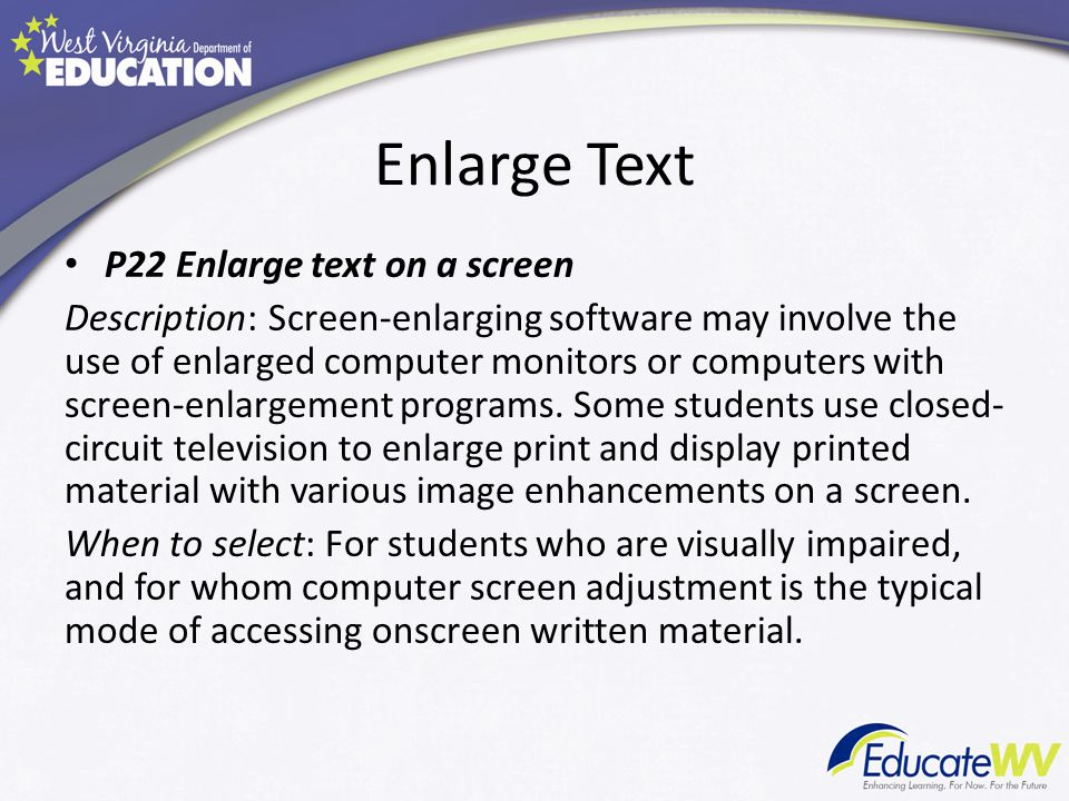 Enlarge Text P22 Enlarge text on a screen Description: Screen-enlarging software may involve the use of enlarged computer monitors or computers with screen-enlargement programs.