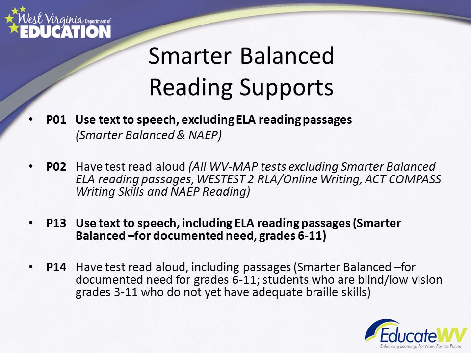 Smarter Balanced Reading Supports P01 Use text to speech, excluding ELA reading passages (Smarter Balanced & NAEP) P02Have test read aloud (All WV-MAP tests excluding Smarter Balanced ELA reading passages, WESTEST 2 RLA/Online Writing, ACT COMPASS Writing Skills and NAEP Reading) P13Use text to speech, including ELA reading passages (Smarter Balanced –for documented need, grades 6-11) P14Have test read aloud, including passages (Smarter Balanced –for documented need for grades 6-11; students who are blind/low vision grades 3-11 who do not yet have adequate braille skills)