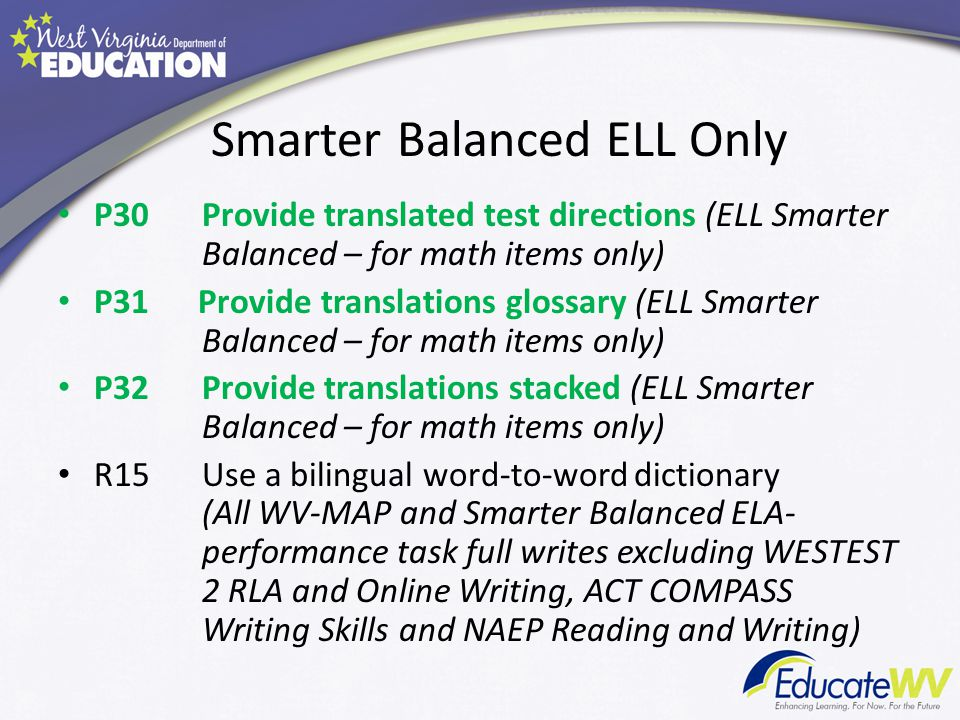 Smarter Balanced ELL Only P30 Provide translated test directions (ELL Smarter Balanced – for math items only) P31 Provide translations glossary (ELL Smarter Balanced – for math items only) P32Provide translations stacked (ELL Smarter Balanced – for math items only) R15Use a bilingual word-to-word dictionary (All WV-MAP and Smarter Balanced ELA- performance task full writes excluding WESTEST 2 RLA and Online Writing, ACT COMPASS Writing Skills and NAEP Reading and Writing)