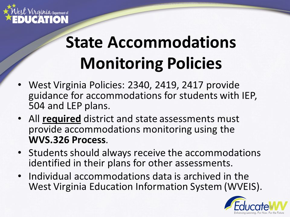 State Accommodations Monitoring Policies West Virginia Policies: 2340, 2419, 2417 provide guidance for accommodations for students with IEP, 504 and LEP plans.