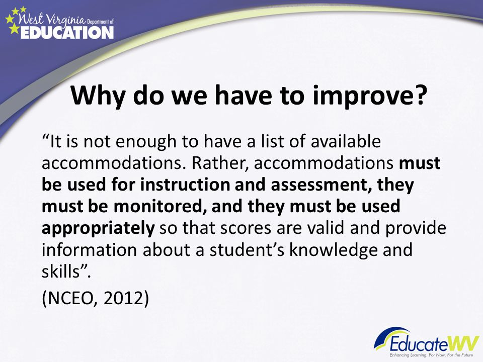 "Why do we have to improve? ""It is not enough to have a list of available accommodations. Rather, accommodations must be used for instruction and asses"