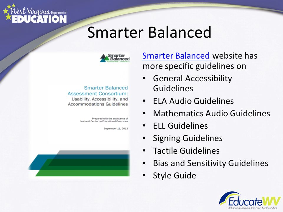 Smarter Balanced Smarter Balanced website has more specific guidelines on General Accessibility Guidelines ELA Audio Guidelines Mathematics Audio Guidelines ELL Guidelines Signing Guidelines Tactile Guidelines Bias and Sensitivity Guidelines Style Guide