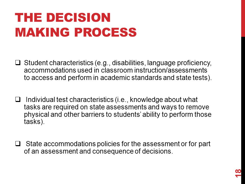 THE DECISION MAKING PROCESS  Student characteristics (e.g., disabilities, language proficiency, accommodations used in classroom instruction/assessments to access and perform in academic standards and state tests).