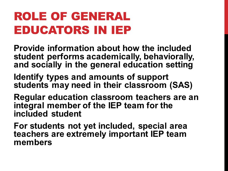 ROLE OF GENERAL EDUCATORS IN IEP Provide information about how the included student performs academically, behaviorally, and socially in the general education setting Identify types and amounts of support students may need in their classroom (SAS) Regular education classroom teachers are an integral member of the IEP team for the included student For students not yet included, special area teachers are extremely important IEP team members